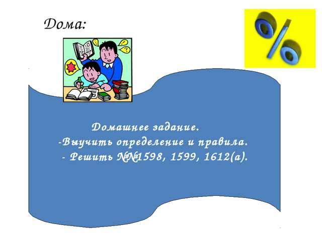 Дома: Домашнее задание. -Выучить определение и правила. - Решить №№1598, 1599...