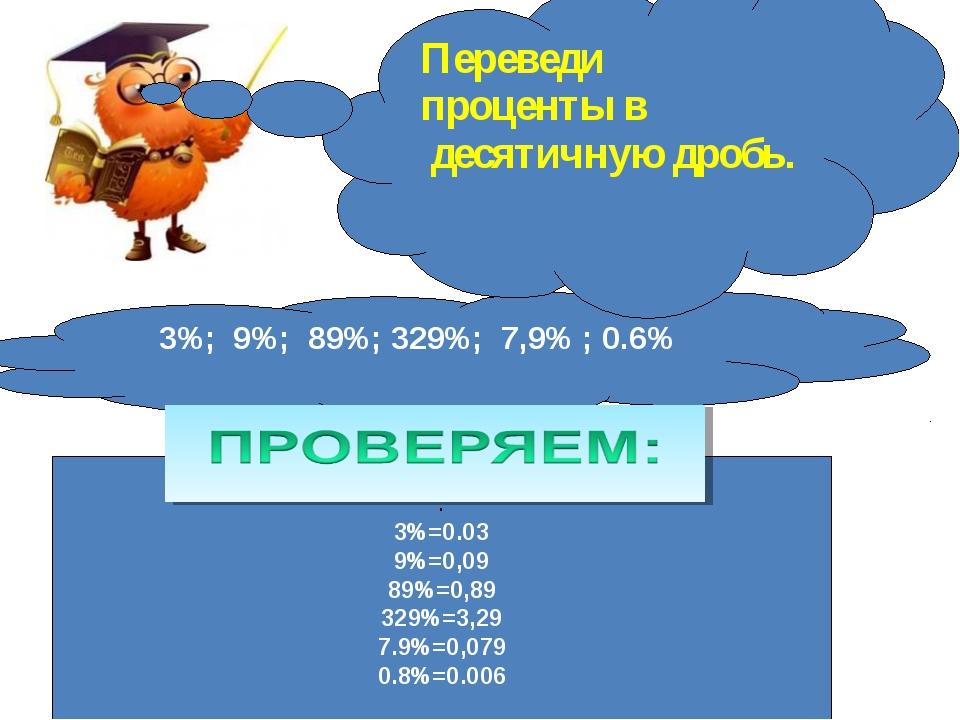 3%; 9%; 89%; 329%; 7,9% ; 0.6% : 3%=0.03 9%=0,09 89%=0,89 329%=3,29 7.9%=0,07...
