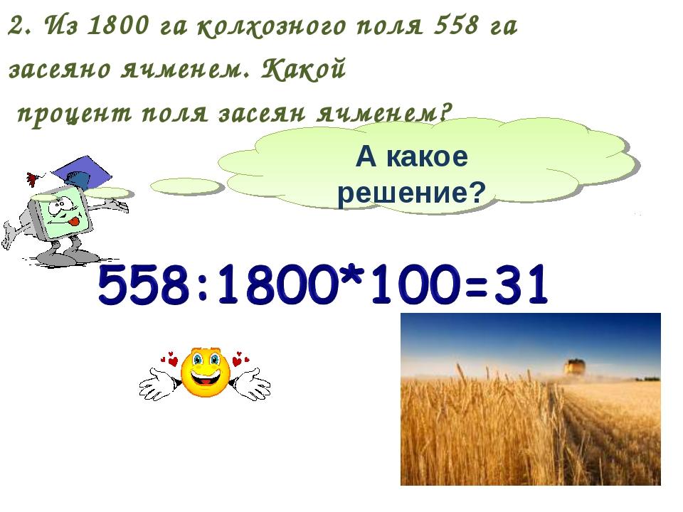 2. Из 1800 га колхозного поля 558 га засеяно ячменем. Какой процент поля засе...