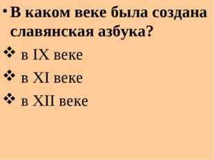 В каком веке была создана славянская азбука? в IX веке в XI веке в XII веке
