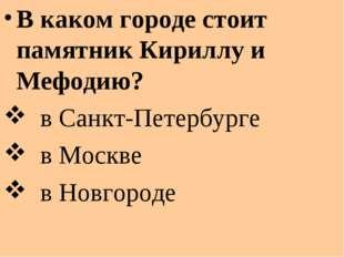 В каком городе стоит памятник Кириллу и Мефодию? в Санкт-Петербурге в Москве