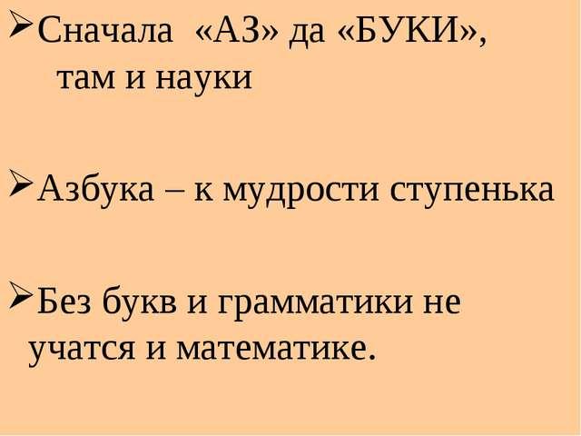 Сначала «АЗ» да «БУКИ», там и науки Азбука – к мудрости ступенька Без букв и...