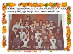 В 1992 году переехала в г.Северобайкальск и перешла в школу №6, где выпустила