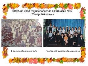 С1995 по 2008 год проработала в Гимназии № 5. г.Северобайкальск 1 выпуск в Ги