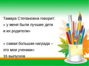 Тамара Степановна говорит: « у меня были лучшие дети и их родители» « самая