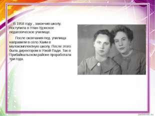 В 1958 году , закончив школу, поступила в Улан-Удэнское педагогическое учили