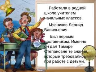 Работала в родной школе учителем начальных классов. Мясников Леонид Васильев