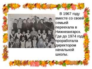 В 1967 году вместе со своей семьей переехала в Нижнеангарск. Где до 1974 год