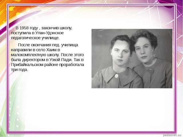 В 1958 году , закончив школу, поступила в Улан-Удэнское педагогическое учили...