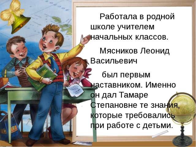 Работала в родной школе учителем начальных классов. Мясников Леонид Васильев...