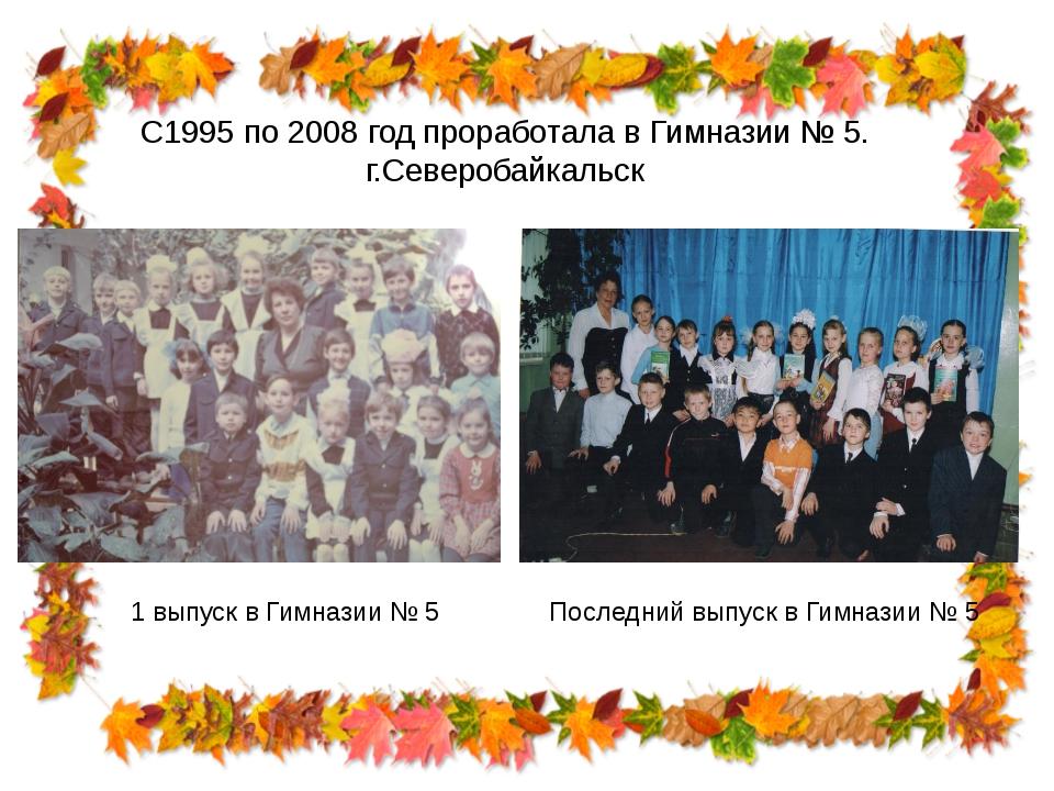 С1995 по 2008 год проработала в Гимназии № 5. г.Северобайкальск 1 выпуск в Ги...
