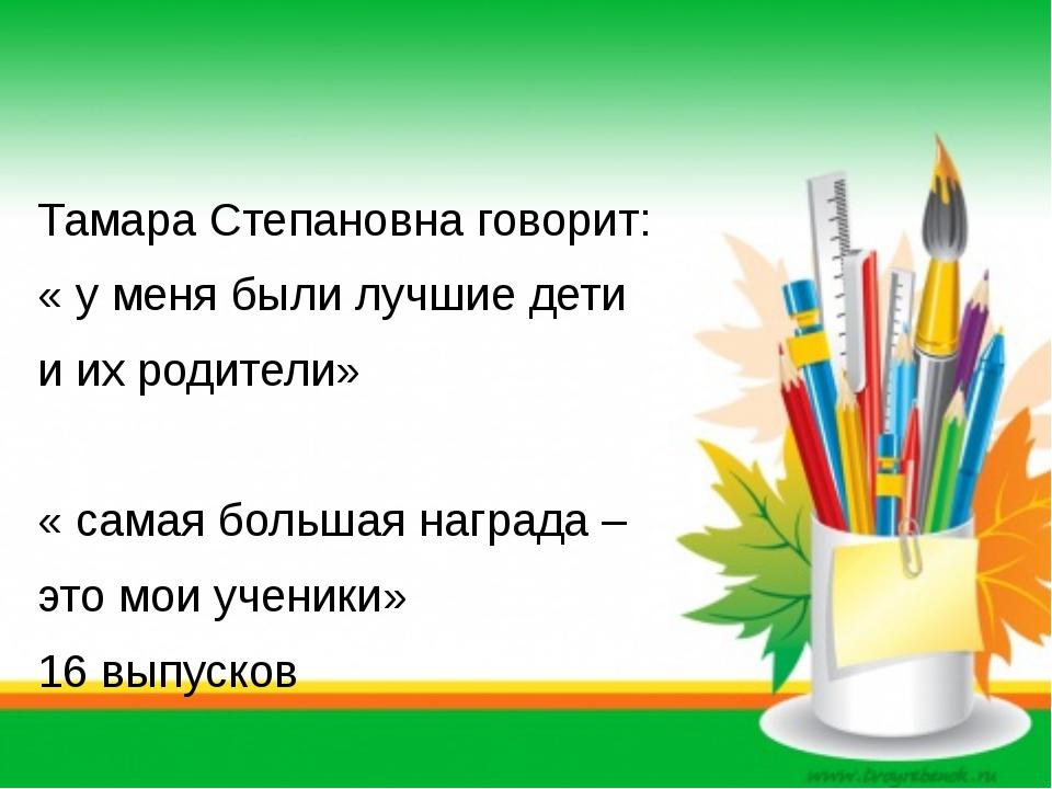 Тамара Степановна говорит: « у меня были лучшие дети и их родители» « самая...