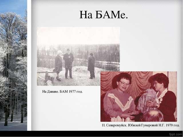 На БАМе. На Даване. БАМ 1977 год. П. Северомуйск. Юбилей Гумеровой Н.Г. 1979...