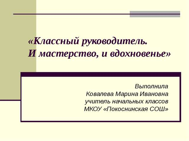 «Классный руководитель. И мастерство, и вдохновенье» Выполнила Ковалева Марин...