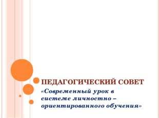 ПЕДАГОГИЧЕСКИЙ СОВЕТ «Современный урок в системе личностно – ориентированного