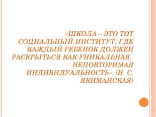 «ШКОЛА – ЭТО ТОТ СОЦИАЛЬНЫЙ ИНСТИТУТ, ГДЕ КАЖДЫЙ РЕБЁНОК ДОЛЖЕН РАСКРЫТЬСЯ КА