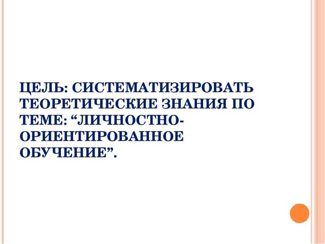 """ЦЕЛЬ: СИСТЕМАТИЗИРОВАТЬ ТЕОРЕТИЧЕСКИЕ ЗНАНИЯ ПО ТЕМЕ: """"ЛИЧНОСТНО-ОРИЕНТИРОВАН..."""