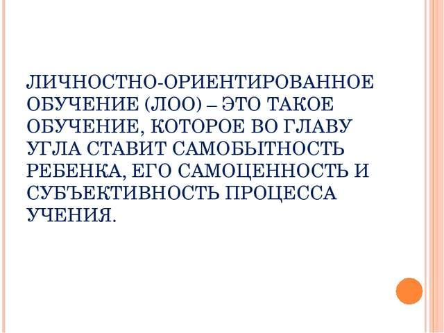 ЛИЧНОСТНО-ОРИЕНТИРОВАННОЕ ОБУЧЕНИЕ (ЛОО) – ЭТО ТАКОЕ ОБУЧЕНИЕ, КОТОРОЕ ВО ГЛА...