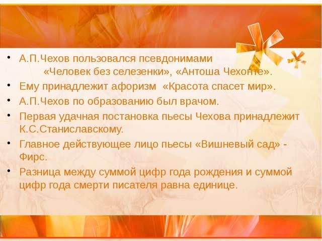 А.П.Чехов пользовался псевдонимами «Человек без селезенки», «Антоша Чехонте»....