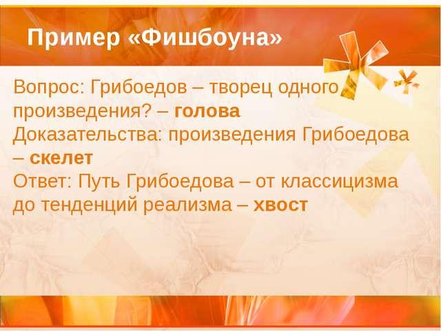 Пример «Фишбоуна» Вопрос:Грибоедов – творец одного произведения? –голова До...