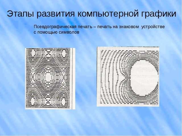 Этапы развития компьютерной графики Псевдографическая печать – печать на знак...