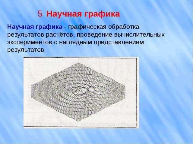 5 Научная графика Научная графика - графическая обработка результатов расчёто...