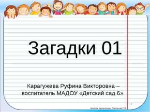 Загадки 01 Карагужева Руфина Викторовна – воспитатель МАДОУ «Детский сад 6» Ш
