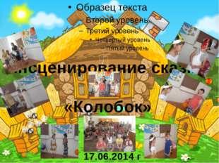 Инсценирование сказки «Колобок» . 17.06.2014 г