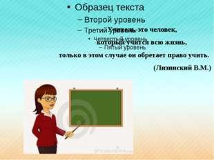 Учитель-это человек, который учится всю жизнь, только в этом случае он обр
