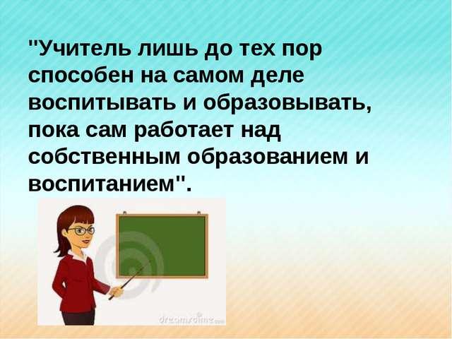"""""""Учитель лишь до тех пор способен на самом деле воспитывать и образовывать, п..."""