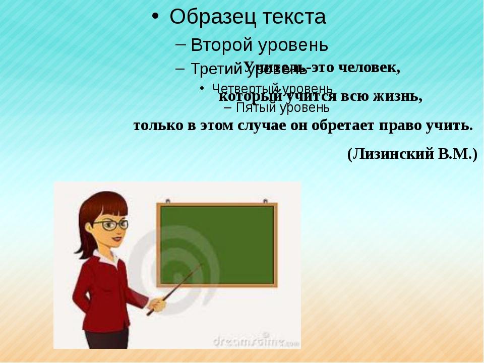 Учитель-это человек, который учится всю жизнь, только в этом случае он обр...