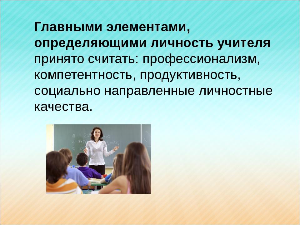 Главными элементами, определяющими личность учителя принято считать: професси...