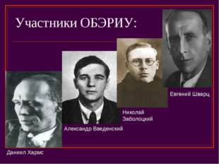 Участники ОБЭРИУ: Даниил Хармс Александр Введенский Николай Заболоцкий Евгени