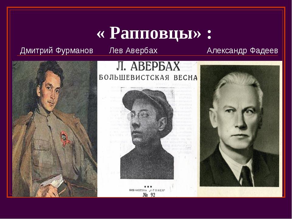 « Рапповцы» : Дмитрий Фурманов Лев Авербах Александр Фадеев
