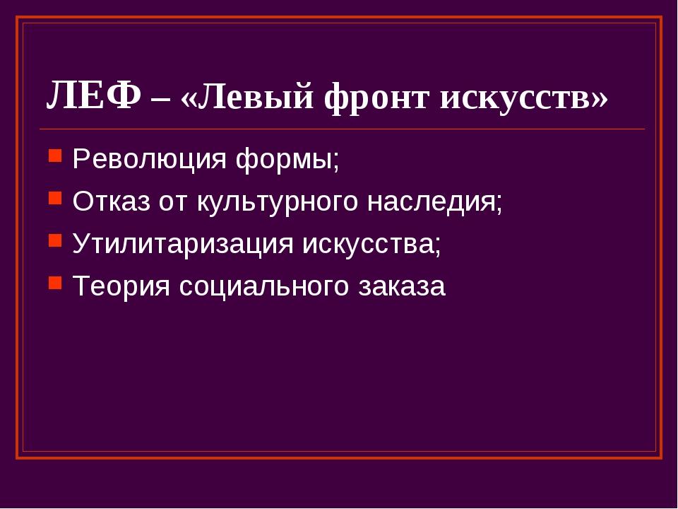 ЛЕФ – «Левый фронт искусств» Революция формы; Отказ от культурного наследия;...