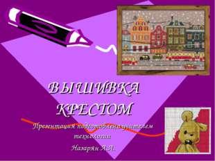 ВЫШИВКА КРЕСТОМ Презентация подготовлена учителем технологии Назарян А.А.
