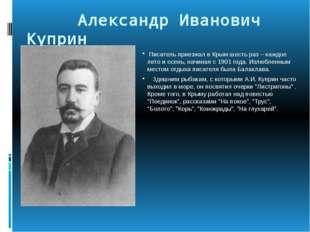 Александр Иванович Куприн Писатель приезжал в Крым шесть раз – каждое лето и