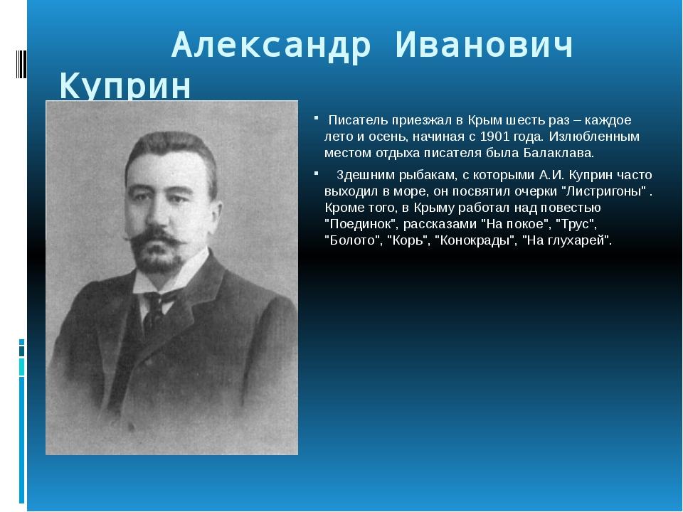 Александр Иванович Куприн Писатель приезжал в Крым шесть раз – каждое лето и...