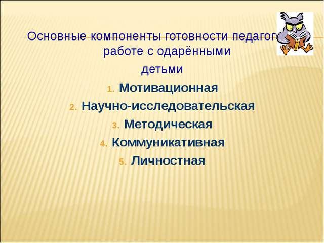 Основные компоненты готовности педагогов к работе с одарёнными детьми Мотива...