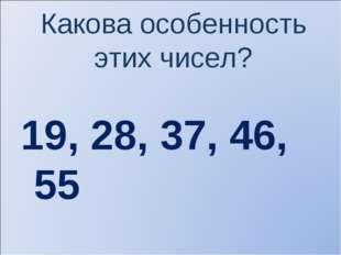 Какова особенность этих чисел? 19, 28, 37, 46, 55