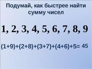 Подумай, как быстрее найти сумму чисел 1, 2, 3, 4, 5, 6, 7, 8, 9 (1+9)+(2+8)+