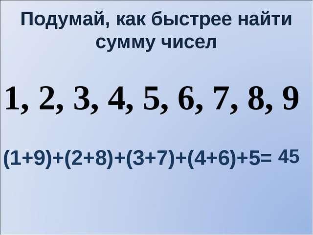 Подумай, как быстрее найти сумму чисел 1, 2, 3, 4, 5, 6, 7, 8, 9 (1+9)+(2+8)+...