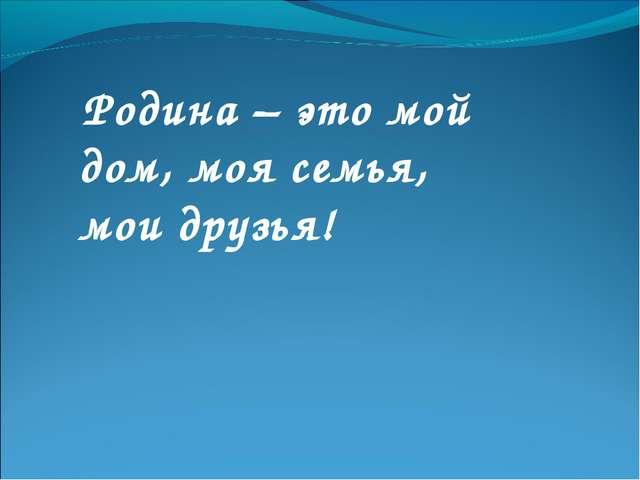 Родина – это мой дом, моя семья, мои друзья!