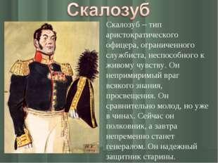 Скалозуб – тип аристократического офицера, ограниченного службиста, неспособ