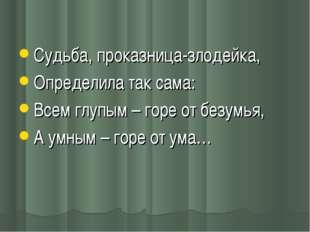 Судьба, проказница-злодейка, Определила так сама: Всем глупым – горе от безу