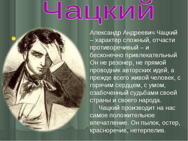 Александр Андреевич Чацкий – характер сложный, отчасти противоречивый – и бе...