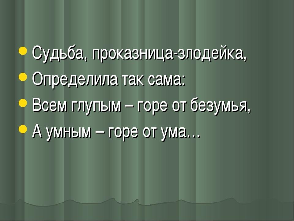 Судьба, проказница-злодейка, Определила так сама: Всем глупым – горе от безу...