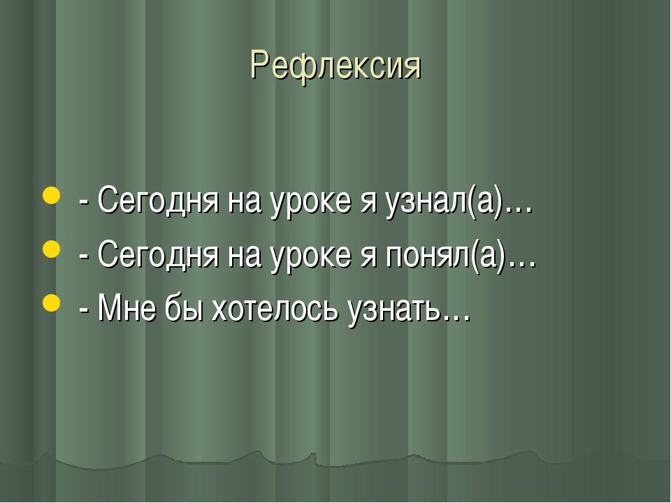 Рефлексия - Сегодня на уроке я узнал(а)… - Сегодня на уроке я понял(а)… - Мне...