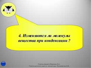 4. Изменяются ли молекулы вещества при конденсации ? Учитель физики Марченко