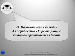 29. Назовите героя комедии А.С.Грибоедова «Горе от ума», с которым сравнивает